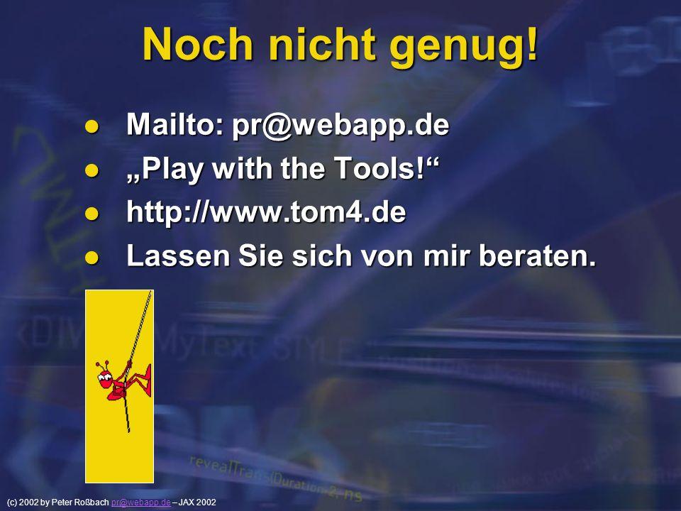 (c) 2002 by Peter Roßbach pr@webapp.de – JAX 2002pr@webapp.de Noch nicht genug! Mailto: pr@webapp.de Mailto: pr@webapp.de Play with the Tools! Play wi