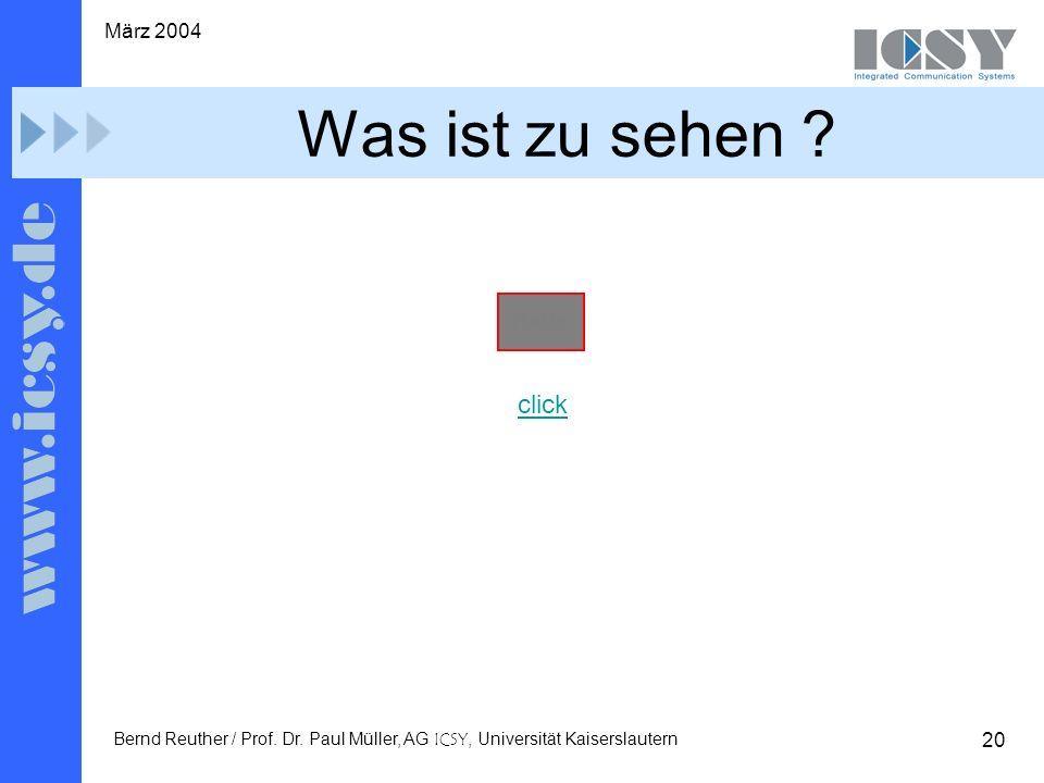20 März 2004 Bernd Reuther / Prof. Dr. Paul Müller, AG ICSY, Universität Kaiserslautern Was ist zu sehen ? click