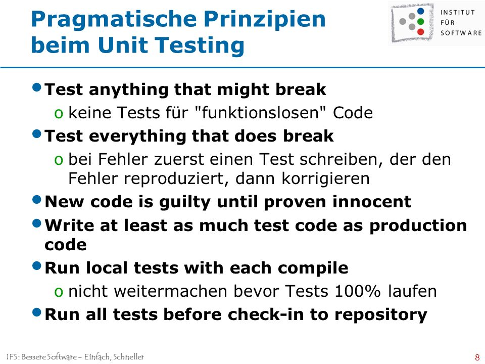 IFS: Bessere Software - Einfach, Schneller 8 Pragmatische Prinzipien beim Unit Testing Test anything that might break okeine Tests für funktionslosen Code Test everything that does break obei Fehler zuerst einen Test schreiben, der den Fehler reproduziert, dann korrigieren New code is guilty until proven innocent Write at least as much test code as production code Run local tests with each compile onicht weitermachen bevor Tests 100% laufen Run all tests before check-in to repository