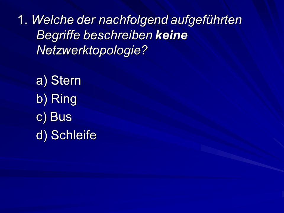 1. Welche der nachfolgend aufgeführten Begriffe beschreiben keine Netzwerktopologie? a) Stern b) Ring c) Bus d) Schleife