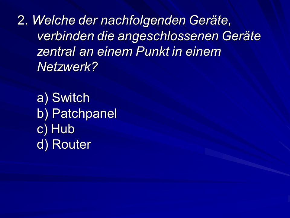 2. Welche der nachfolgenden Geräte, verbinden die angeschlossenen Geräte zentral an einem Punkt in einem Netzwerk? a) Switch b) Patchpanel c) Hub d) R