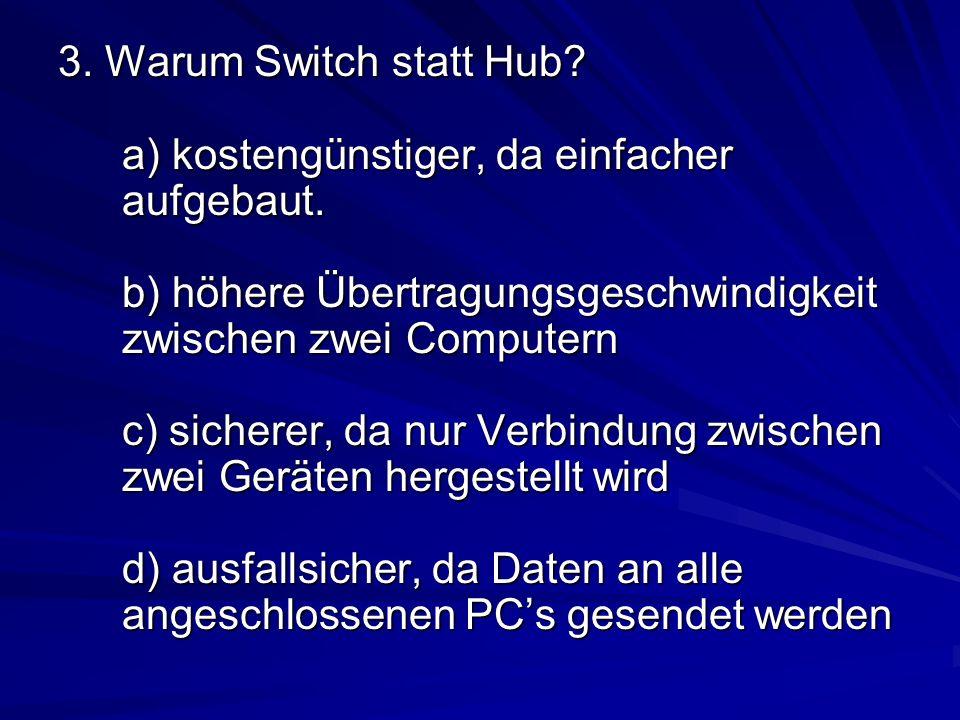 3. Warum Switch statt Hub? a) kostengünstiger, da einfacher aufgebaut. b) höhere Übertragungsgeschwindigkeit zwischen zwei Computern c) sicherer, da n