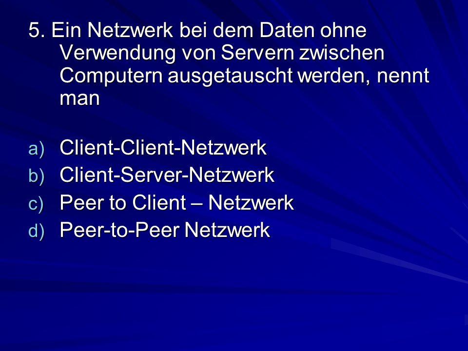 5. Ein Netzwerk bei dem Daten ohne Verwendung von Servern zwischen Computern ausgetauscht werden, nennt man a) Client-Client-Netzwerk b) Client-Server