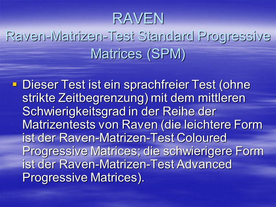 RAVEN Raven-Matrizen-Test Standard Progressive Matrices (SPM) Dieser Test ist ein sprachfreier Test (ohne strikte Zeitbegrenzung) mit dem mittleren Sc