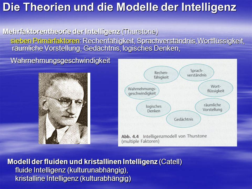 Die Theorien und die Modelle der Intelligenz Mehrfaktorentheorie der Intelligenz (Thurstone) sieben Primärfaktoren: Rechenfähigkeit, Sprachverständnis