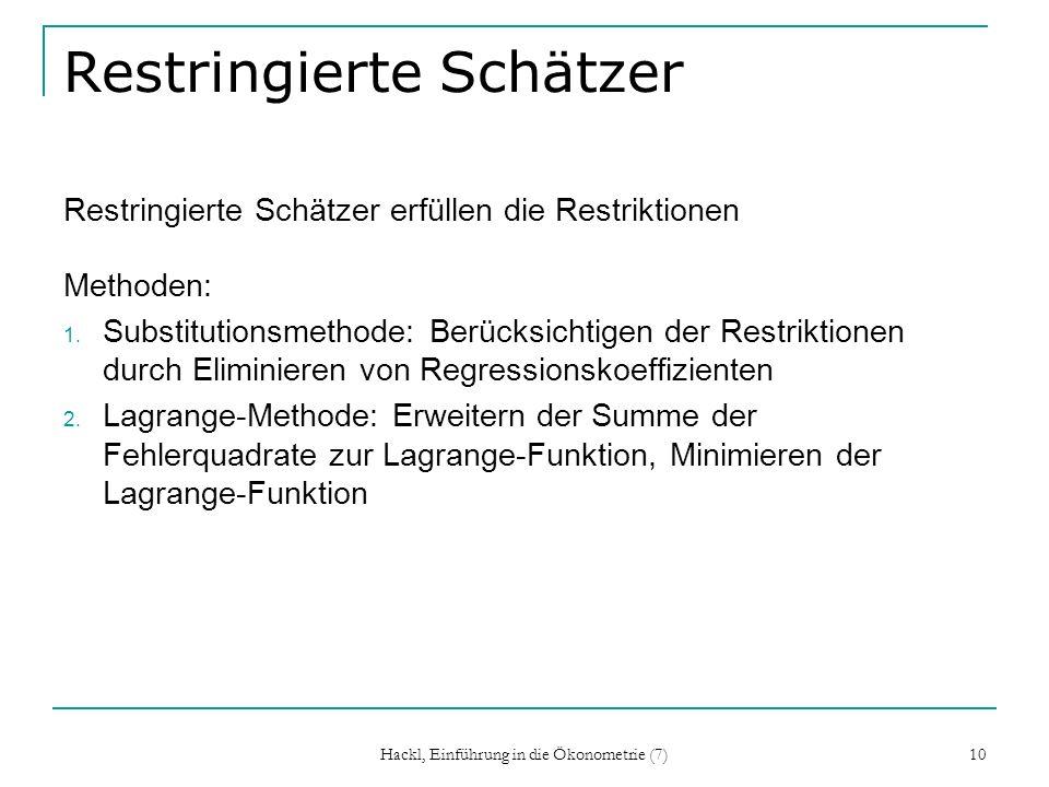 Hackl, Einführung in die Ökonometrie (7) 10 Restringierte Schätzer Restringierte Schätzer erfüllen die Restriktionen Methoden: 1. Substitutionsmethode
