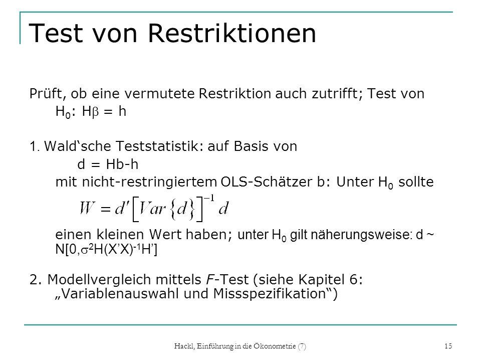 Hackl, Einführung in die Ökonometrie (7) 15 Test von Restriktionen Prüft, ob eine vermutete Restriktion auch zutrifft; Test von H 0 : H = h 1. Waldsch
