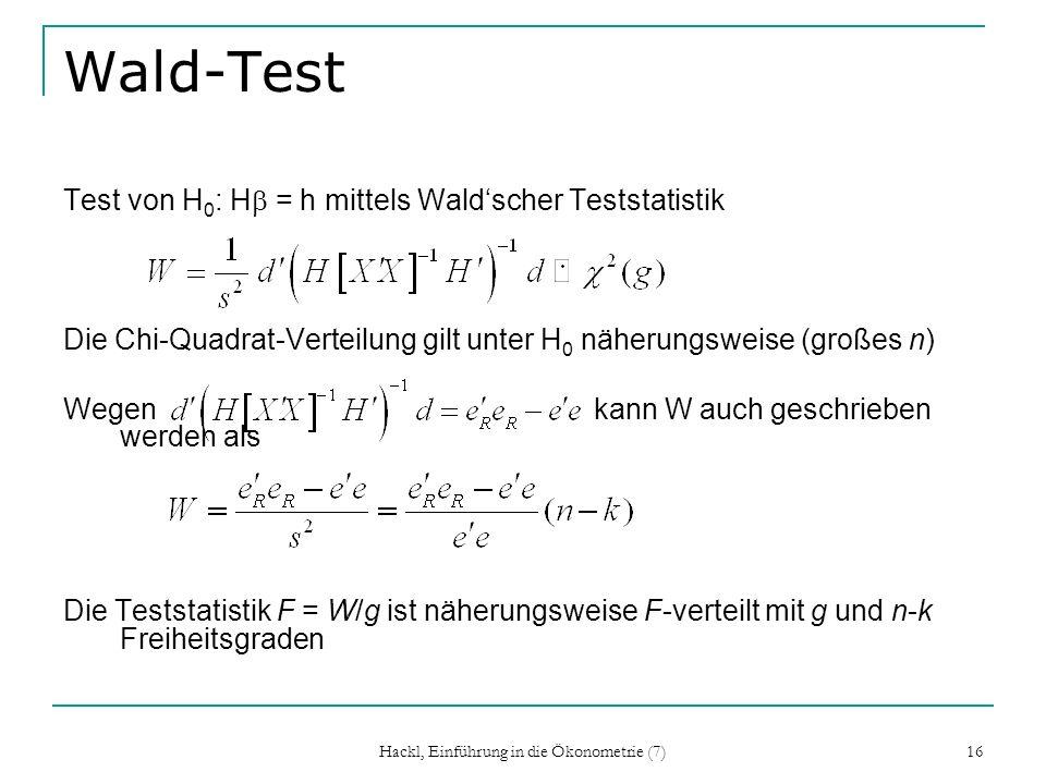 Hackl, Einführung in die Ökonometrie (7) 16 Wald-Test Test von H 0 : H = h mittels Waldscher Teststatistik Die Chi-Quadrat-Verteilung gilt unter H 0 n