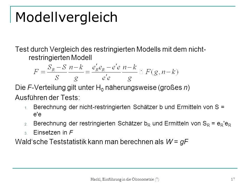 Hackl, Einführung in die Ökonometrie (7) 17 Modellvergleich Test durch Vergleich des restringierten Modells mit dem nicht- restringierten Modell Die F