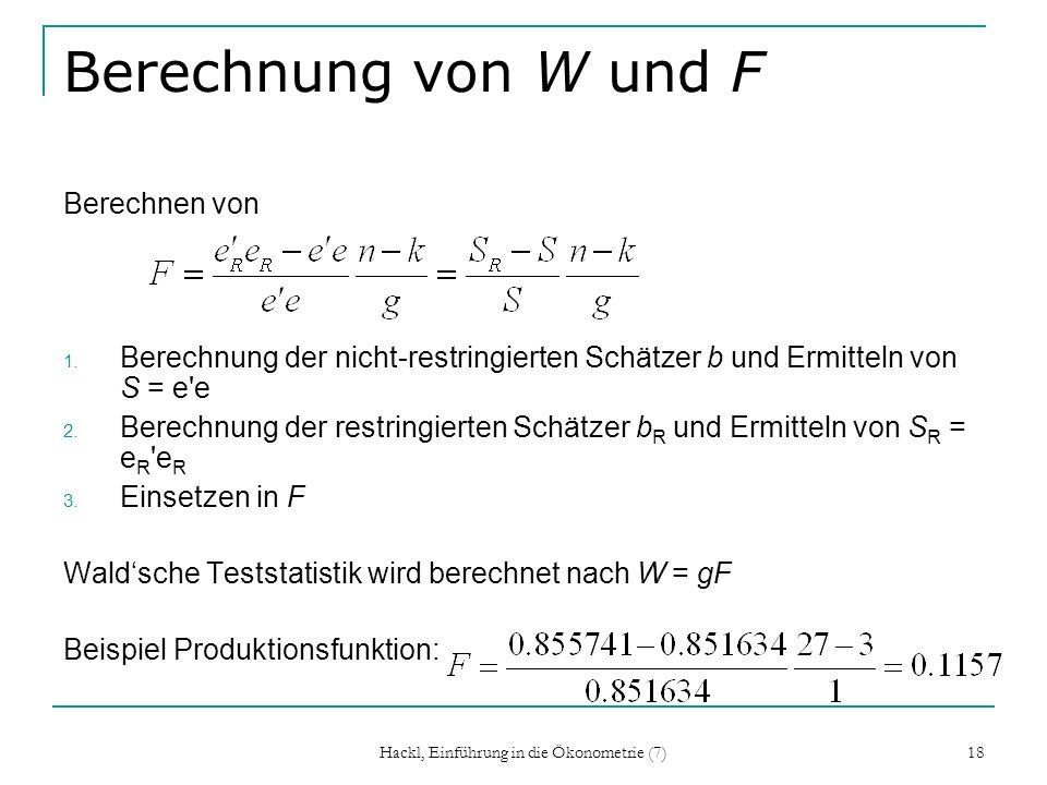 Hackl, Einführung in die Ökonometrie (7) 18 Berechnung von W und F Berechnen von 1. Berechnung der nicht-restringierten Schätzer b und Ermitteln von S