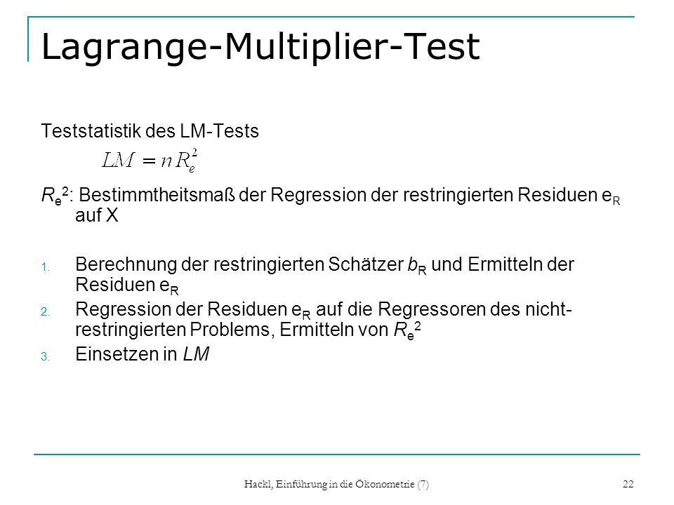 Hackl, Einführung in die Ökonometrie (7) 22 Lagrange-Multiplier-Test Teststatistik des LM-Tests R e 2 : Bestimmtheitsmaß der Regression der restringie