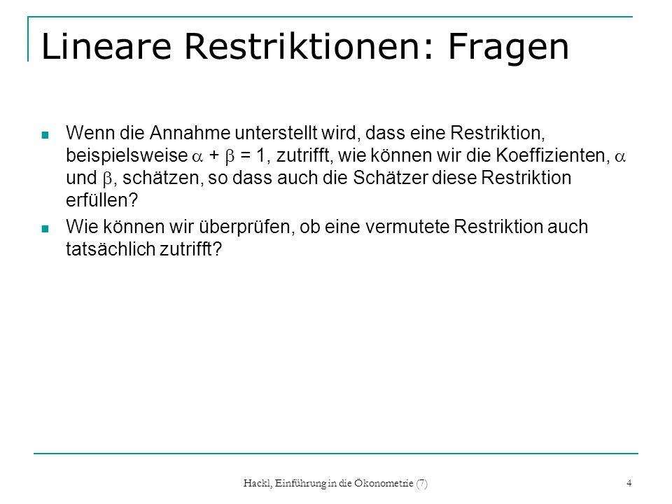 Hackl, Einführung in die Ökonometrie (7) 15 Test von Restriktionen Prüft, ob eine vermutete Restriktion auch zutrifft; Test von H 0 : H = h 1.