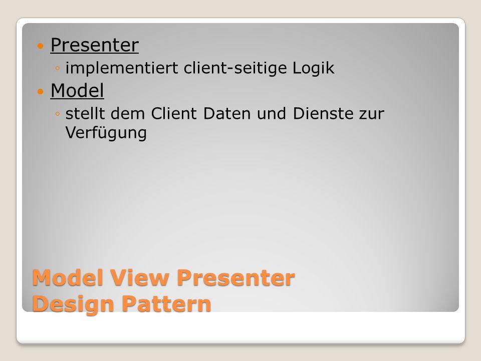 Model View Presenter Design Pattern Presenter implementiert client-seitige Logik Model stellt dem Client Daten und Dienste zur Verfügung