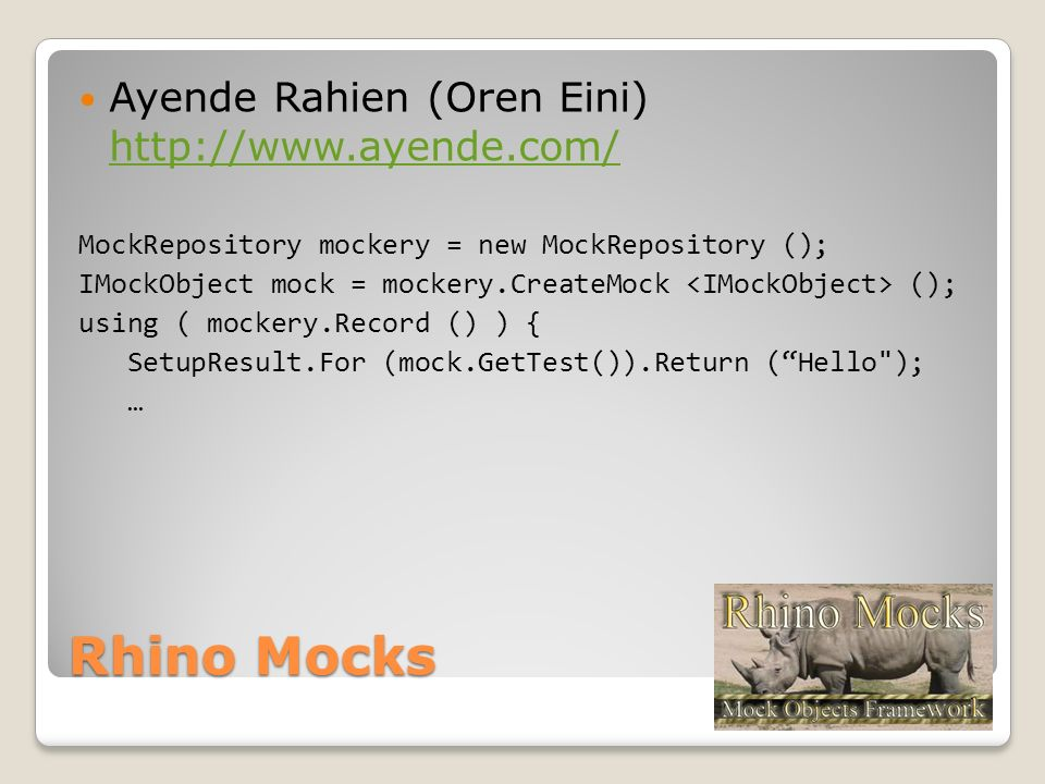 Rhino Mocks Ayende Rahien (Oren Eini) http://www.ayende.com/ http://www.ayende.com/ MockRepository mockery = new MockRepository (); IMockObject mock = mockery.CreateMock (); using ( mockery.Record () ) { SetupResult.For (mock.GetTest()).Return (Hello ); …