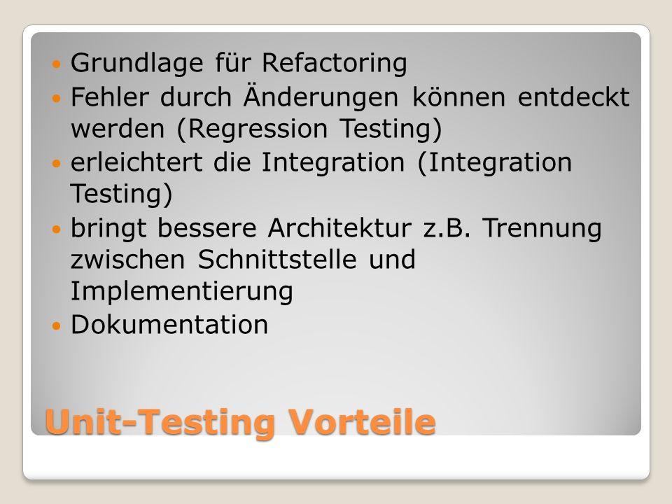 Unit-Testing Vorteile Grundlage für Refactoring Fehler durch Änderungen können entdeckt werden (Regression Testing) erleichtert die Integration (Integration Testing) bringt bessere Architektur z.B.