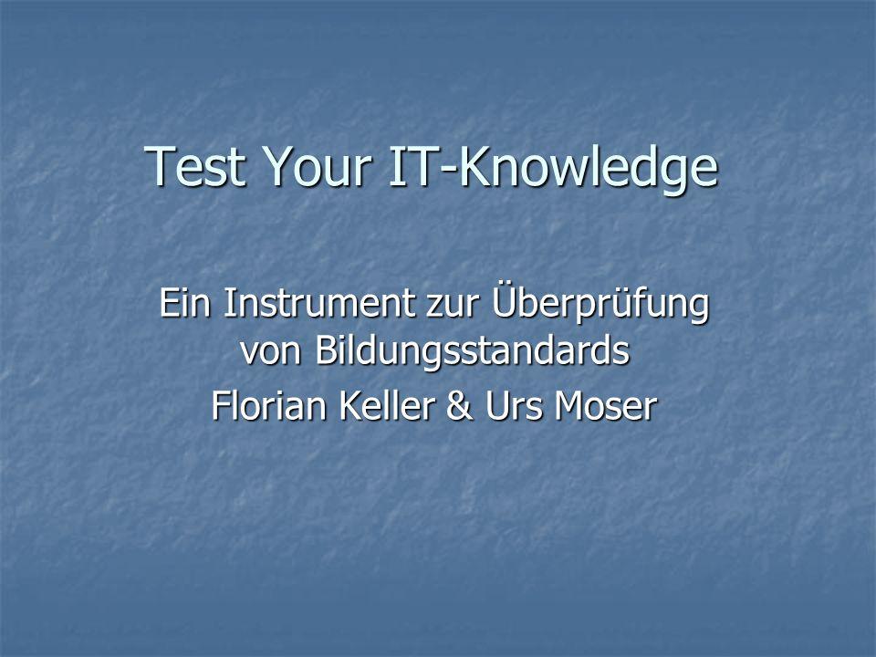 Test Your IT-Knowledge Ein Instrument zur Überprüfung von Bildungsstandards Florian Keller & Urs Moser