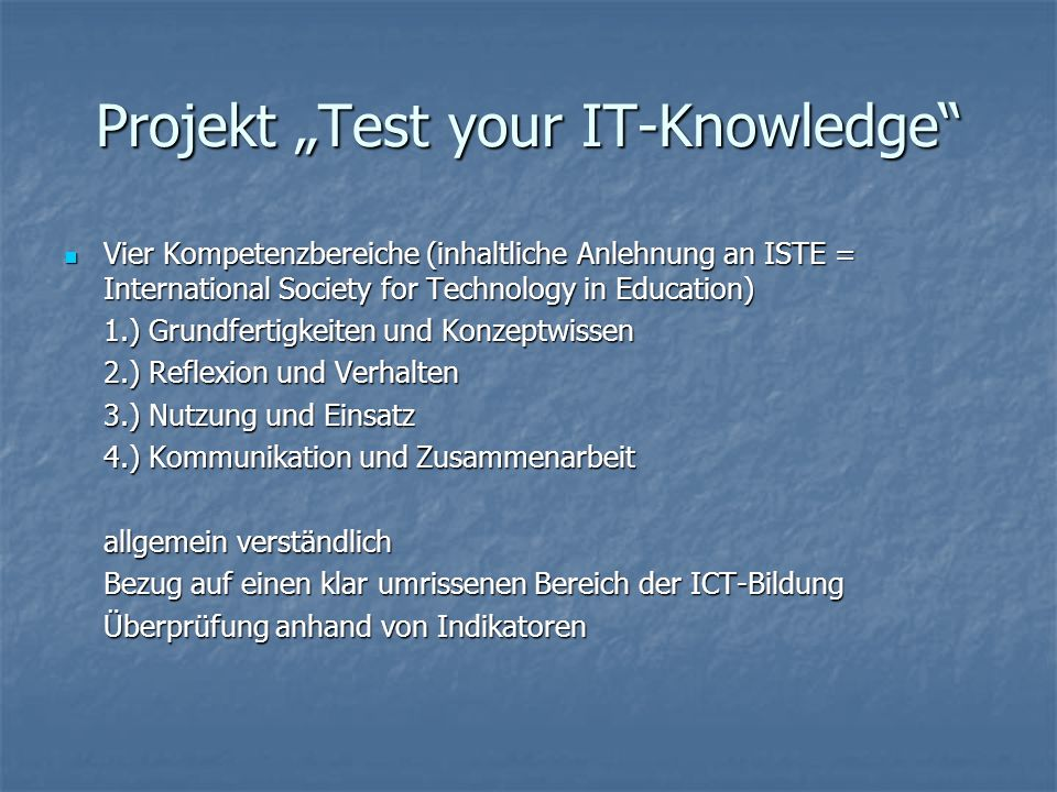 Projekt Test your IT-Knowledge Vier Kompetenzbereiche (inhaltliche Anlehnung an ISTE = International Society for Technology in Education) Vier Kompetenzbereiche (inhaltliche Anlehnung an ISTE = International Society for Technology in Education) 1.) Grundfertigkeiten und Konzeptwissen 2.) Reflexion und Verhalten 3.) Nutzung und Einsatz 4.) Kommunikation und Zusammenarbeit allgemein verständlich Bezug auf einen klar umrissenen Bereich der ICT-Bildung Überprüfung anhand von Indikatoren