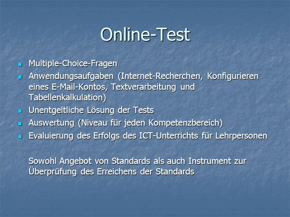 Online-Test Multiple-Choice-Fragen Multiple-Choice-Fragen Anwendungsaufgaben (Internet-Recherchen, Konfigurieren eines E-Mail-Kontos, Textverarbeitung und Tabellenkalkulation) Anwendungsaufgaben (Internet-Recherchen, Konfigurieren eines E-Mail-Kontos, Textverarbeitung und Tabellenkalkulation) Unentgeltliche Lösung der Tests Unentgeltliche Lösung der Tests Auswertung (Niveau für jeden Kompetenzbereich) Auswertung (Niveau für jeden Kompetenzbereich) Evaluierung des Erfolgs des ICT-Unterrichts für Lehrpersonen Evaluierung des Erfolgs des ICT-Unterrichts für Lehrpersonen Sowohl Angebot von Standards als auch Instrument zur Überprüfung des Erreichens der Standards