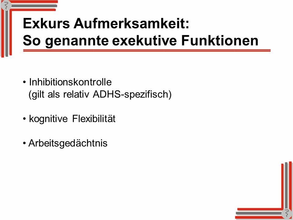 Exkurs Aufmerksamkeit: So genannte exekutive Funktionen Inhibitionskontrolle (gilt als relativ ADHS-spezifisch) kognitive Flexibilität Arbeitsgedächtn