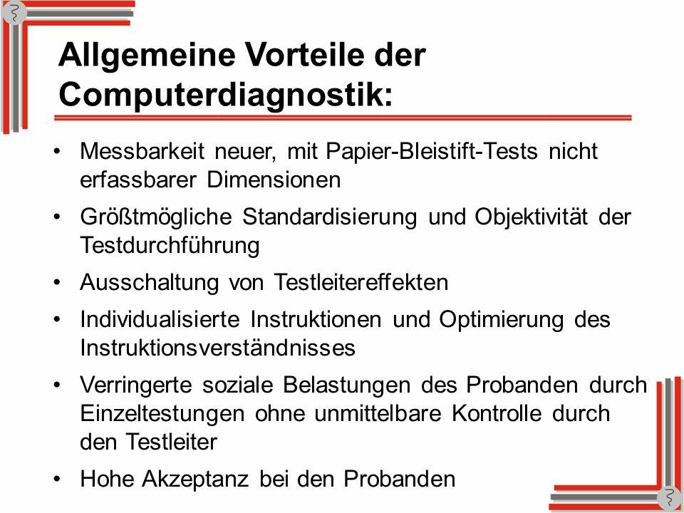 Allgemeine Vorteile der Computerdiagnostik: Messbarkeit neuer, mit Papier-Bleistift-Tests nicht erfassbarer Dimensionen Größtmögliche Standardisierung