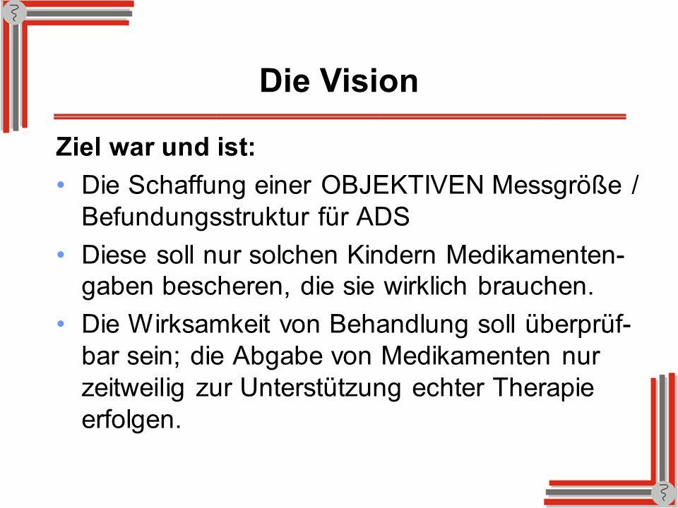 Die Vision Ziel war und ist: Die Schaffung einer OBJEKTIVEN Messgröße / Befundungsstruktur für ADS Diese soll nur solchen Kindern Medikamenten- gaben