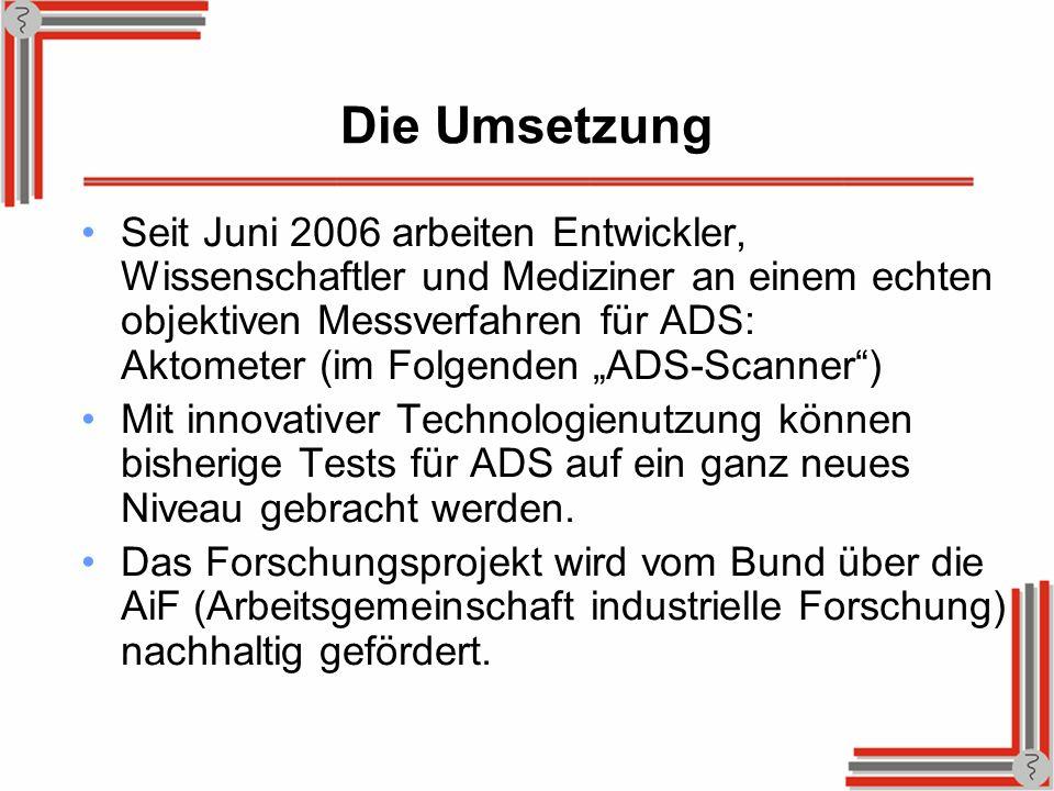 Die Umsetzung Seit Juni 2006 arbeiten Entwickler, Wissenschaftler und Mediziner an einem echten objektiven Messverfahren für ADS: Aktometer (im Folgen