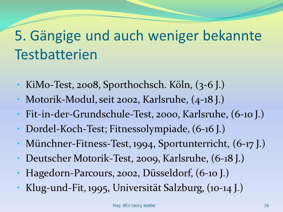 5. Gängige und auch weniger bekannte Testbatterien KiMo-Test, 2008, Sporthochsch. Köln, (3-6 J.) Motorik-Modul, seit 2002, Karlsruhe, (4-18 J.) Fit-in