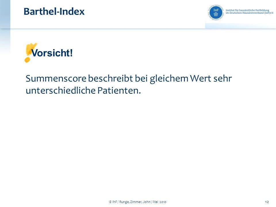 © IhF / Runge, Zimmer, John / Mai 2010 12 Barthel-Index Summenscore beschreibt bei gleichem Wert sehr unterschiedliche Patienten. Vorsicht!