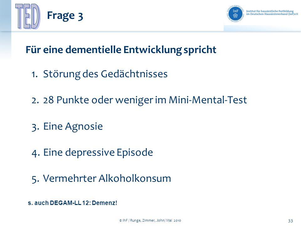 © IhF / Runge, Zimmer, John/ Mai 2010 33 Frage 3 Für eine dementielle Entwicklung spricht 1.Störung des Gedächtnisses 2.28 Punkte oder weniger im Mini