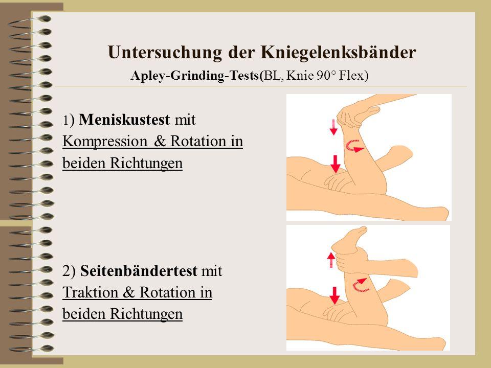 Untersuchung der Kniegelenksbänder Apley-Grinding-Tests(BL, Knie 90° Flex) 1 ) Meniskustest mit Kompression & Rotation in beiden Richtungen 2) Seitenb