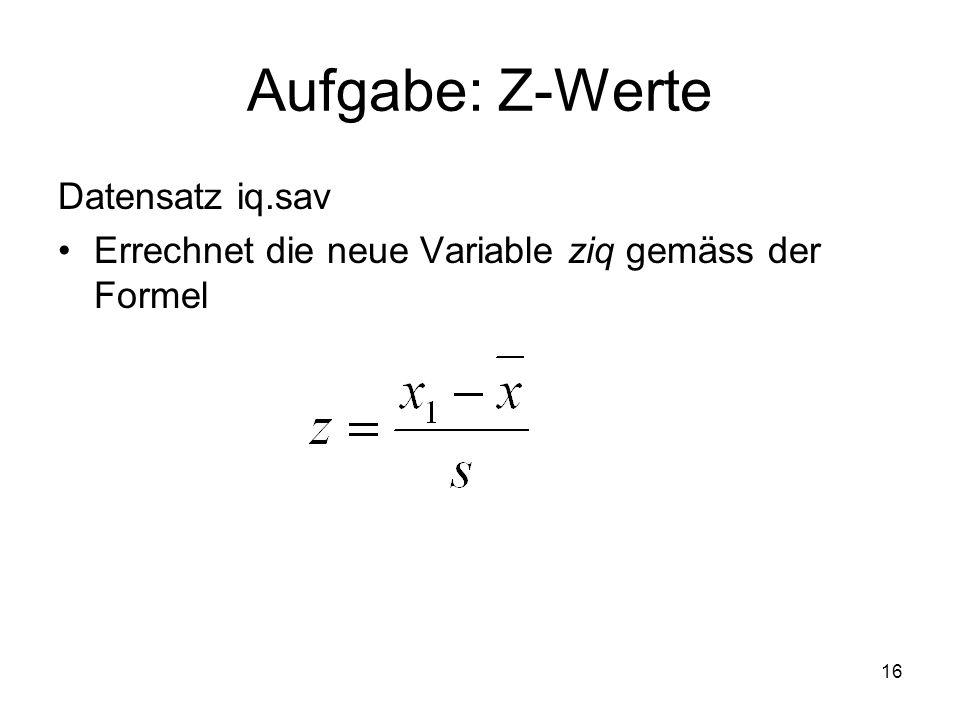 16 Aufgabe: Z-Werte Datensatz iq.sav Errechnet die neue Variable ziq gemäss der Formel