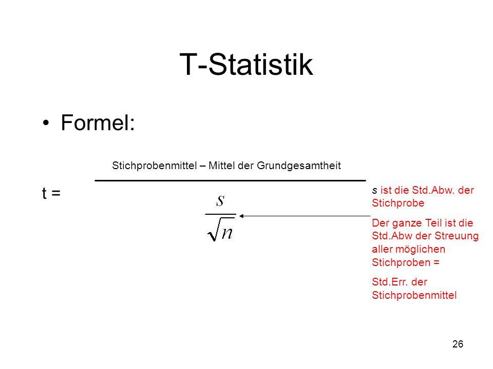 26 T-Statistik Formel: t = Stichprobenmittel – Mittel der Grundgesamtheit s ist die Std.Abw. der Stichprobe Der ganze Teil ist die Std.Abw der Streuun