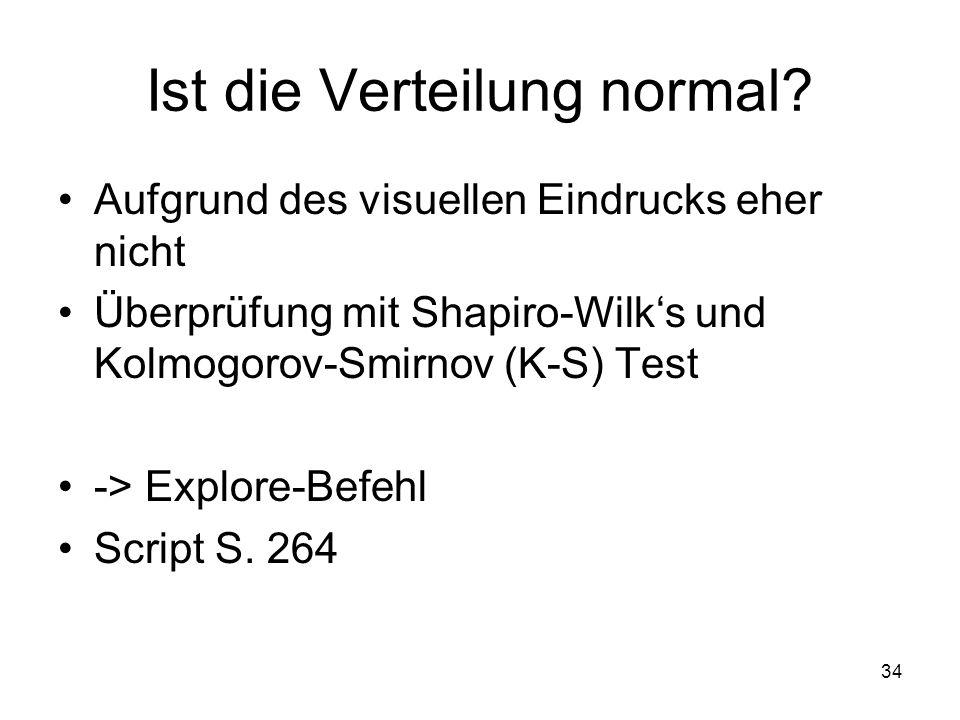 34 Ist die Verteilung normal? Aufgrund des visuellen Eindrucks eher nicht Überprüfung mit Shapiro-Wilks und Kolmogorov-Smirnov (K-S) Test -> Explore-B