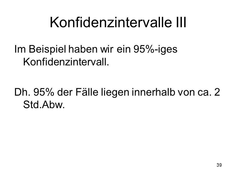 39 Konfidenzintervalle III Im Beispiel haben wir ein 95%-iges Konfidenzintervall. Dh. 95% der Fälle liegen innerhalb von ca. 2 Std.Abw.