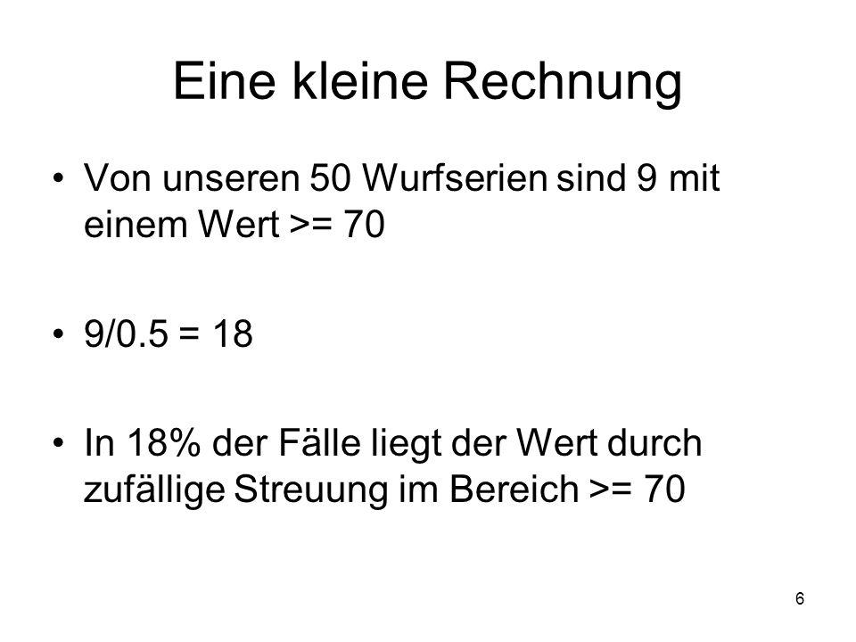 6 Eine kleine Rechnung Von unseren 50 Wurfserien sind 9 mit einem Wert >= 70 9/0.5 = 18 In 18% der Fälle liegt der Wert durch zufällige Streuung im Be