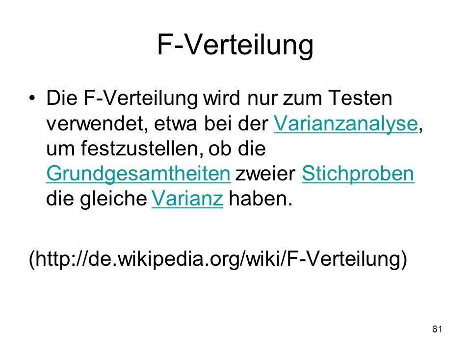 61 F-Verteilung Die F-Verteilung wird nur zum Testen verwendet, etwa bei der Varianzanalyse, um festzustellen, ob die Grundgesamtheiten zweier Stichpr