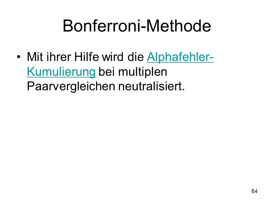 64 Bonferroni-Methode Mit ihrer Hilfe wird die Alphafehler- Kumulierung bei multiplen Paarvergleichen neutralisiert.Alphafehler- Kumulierung