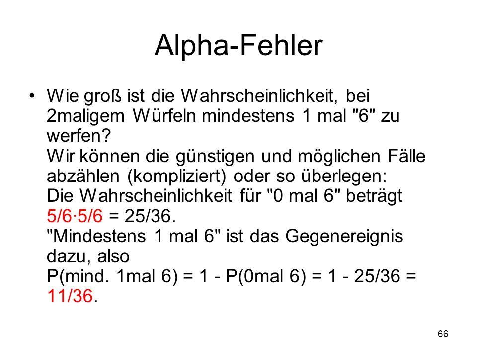 66 Alpha-Fehler Wie groß ist die Wahrscheinlichkeit, bei 2maligem Würfeln mindestens 1 mal