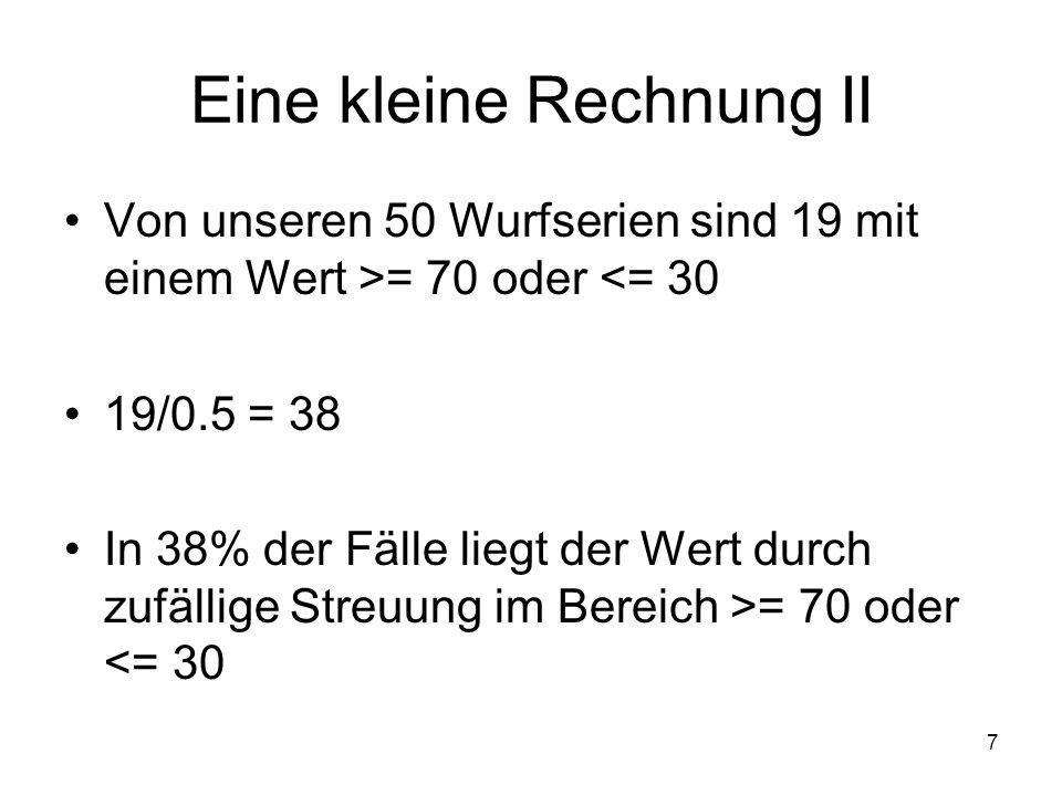7 Eine kleine Rechnung II Von unseren 50 Wurfserien sind 19 mit einem Wert >= 70 oder <= 30 19/0.5 = 38 In 38% der Fälle liegt der Wert durch zufällig