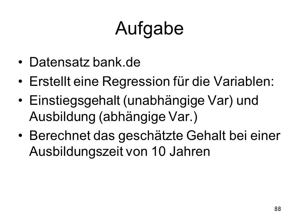 88 Aufgabe Datensatz bank.de Erstellt eine Regression für die Variablen: Einstiegsgehalt (unabhängige Var) und Ausbildung (abhängige Var.) Berechnet d