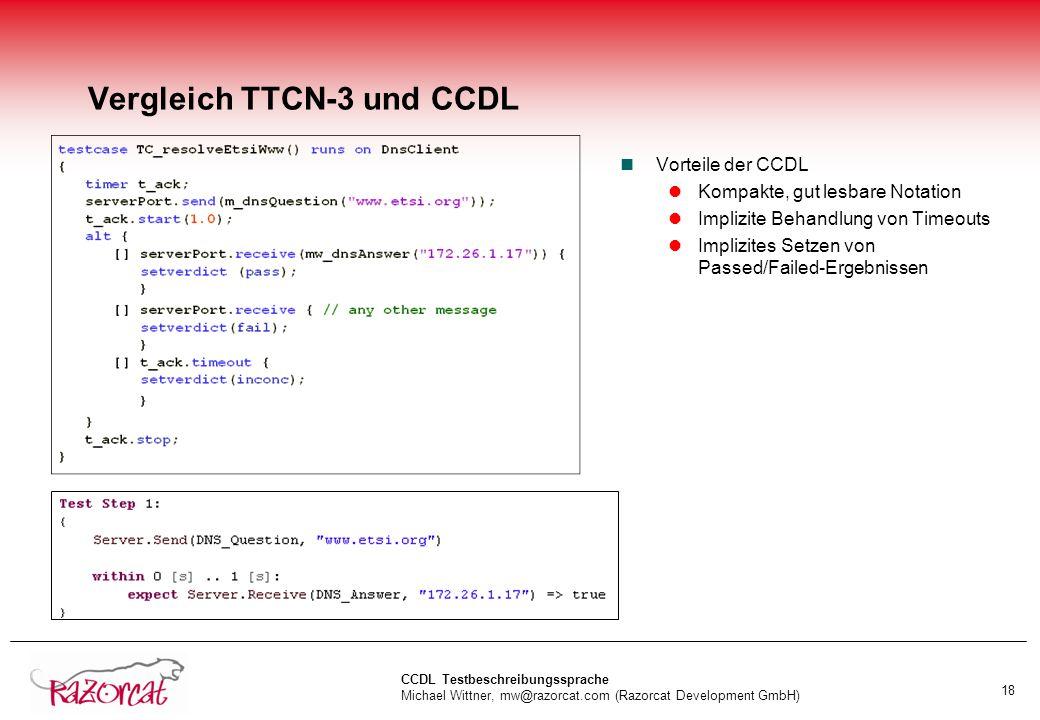 CCDL Testbeschreibungssprache Michael Wittner, mw@razorcat.com (Razorcat Development GmbH) 18 Vergleich TTCN-3 und CCDL nVorteile der CCDL lKompakte, gut lesbare Notation lImplizite Behandlung von Timeouts lImplizites Setzen von Passed/Failed-Ergebnissen