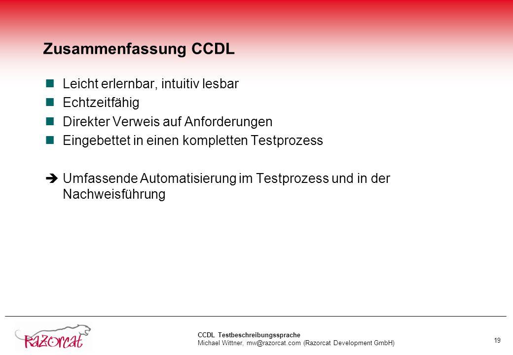 CCDL Testbeschreibungssprache Michael Wittner, mw@razorcat.com (Razorcat Development GmbH) 19 Zusammenfassung CCDL nLeicht erlernbar, intuitiv lesbar nEchtzeitfähig nDirekter Verweis auf Anforderungen nEingebettet in einen kompletten Testprozess Umfassende Automatisierung im Testprozess und in der Nachweisführung