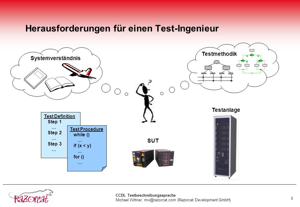 CCDL Testbeschreibungssprache Michael Wittner, mw@razorcat.com (Razorcat Development GmbH) 3 Herausforderungen für einen Test-Ingenieur Test Definition Step 1 … Step 2 … Step 3 … Test Procedure while () … if (x < y) … for () … Systemverständnis Testmethodik SUT Testanlage