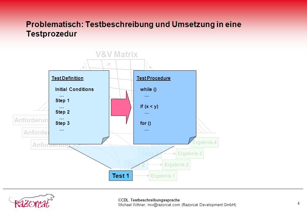 CCDL Testbeschreibungssprache Michael Wittner, mw@razorcat.com (Razorcat Development GmbH) 4 Problematisch: Testbeschreibung und Umsetzung in eine Testprozedur Anforderung 1 Anforderung 2 Anforderung 3 Test 2 Test 3 Test 4 .