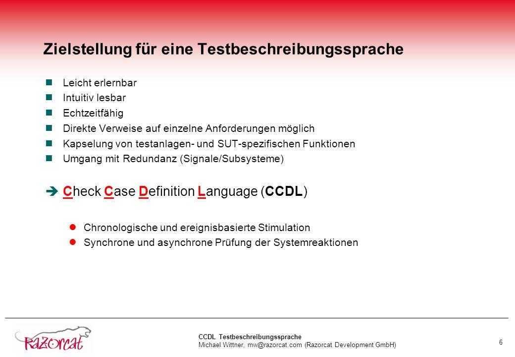 CCDL Testbeschreibungssprache Michael Wittner, mw@razorcat.com (Razorcat Development GmbH) 6 Zielstellung für eine Testbeschreibungssprache nLeicht erlernbar nIntuitiv lesbar nEchtzeitfähig nDirekte Verweise auf einzelne Anforderungen möglich nKapselung von testanlagen- und SUT-spezifischen Funktionen nUmgang mit Redundanz (Signale/Subsysteme) èCheck Case Definition Language (CCDL) lChronologische und ereignisbasierte Stimulation lSynchrone und asynchrone Prüfung der Systemreaktionen