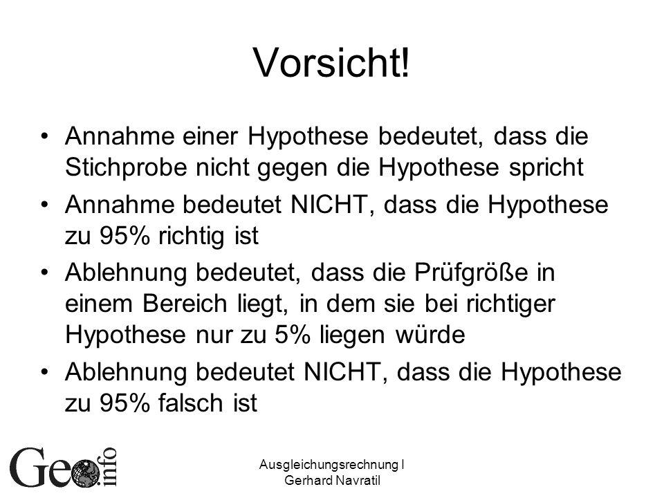 Ausgleichungsrechnung I Gerhard Navratil Vorsicht! Annahme einer Hypothese bedeutet, dass die Stichprobe nicht gegen die Hypothese spricht Annahme bed