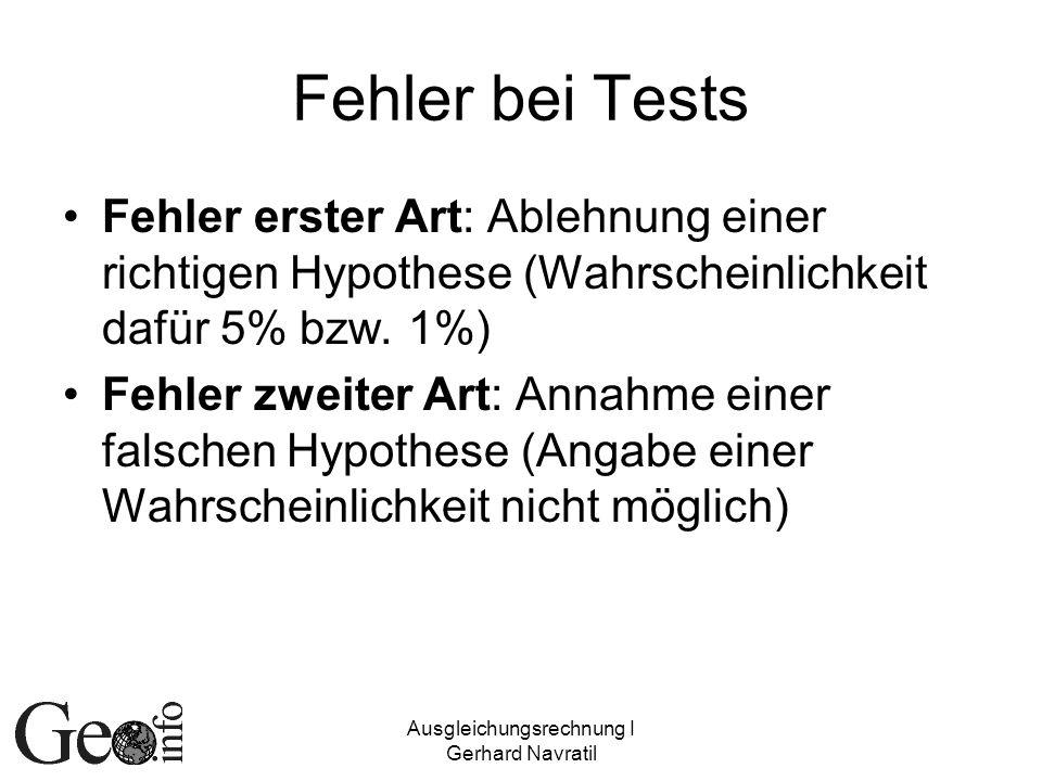 Ausgleichungsrechnung I Gerhard Navratil Fehler bei Tests Fehler erster Art: Ablehnung einer richtigen Hypothese (Wahrscheinlichkeit dafür 5% bzw. 1%)