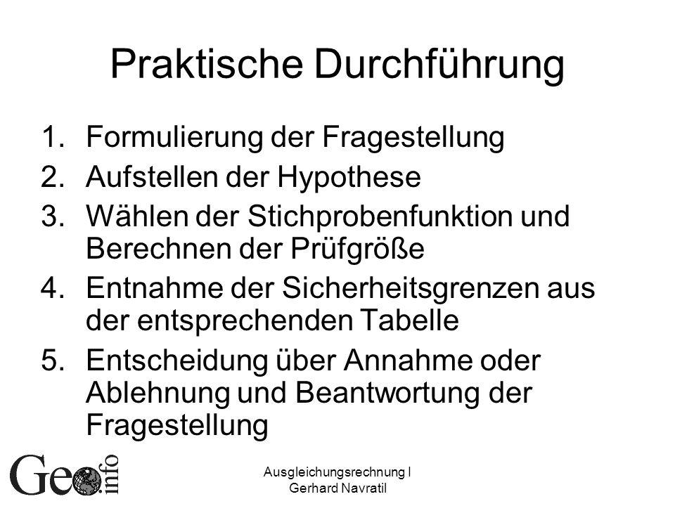 Ausgleichungsrechnung I Gerhard Navratil Praktische Durchführung 1.Formulierung der Fragestellung 2.Aufstellen der Hypothese 3.Wählen der Stichprobenf