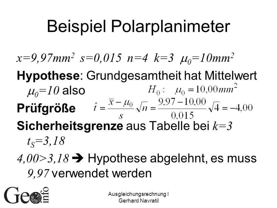 Ausgleichungsrechnung I Gerhard Navratil Beispiel Polarplanimeter x=9,97mm 2 s=0,015 n=4 k=3 0 =10mm 2 Hypothese: Grundgesamtheit hat Mittelwert 0 =10