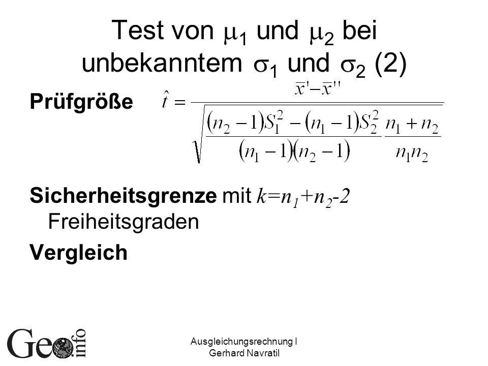 Ausgleichungsrechnung I Gerhard Navratil Test von 1 und 2 bei unbekanntem 1 und 2 (2) Prüfgröße Sicherheitsgrenze mit k=n 1 +n 2 -2 Freiheitsgraden Ve